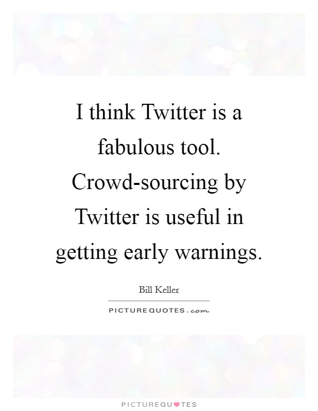I think Twitter is a fabulous tool. Crowd-sourcing by Twitter is useful in getting early warnings Picture Quote #1
