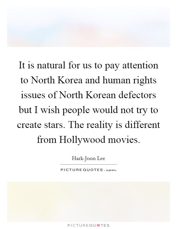 It is natural for us to pay attention to North Korea and human rights issues of North Korean defectors but I wish people would not try to create stars. The reality is different from Hollywood movies Picture Quote #1