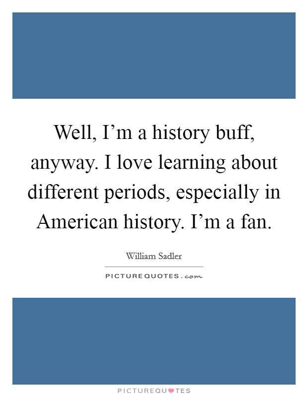 Well, I'm a history buff, anyway. I love learning about different periods, especially in American history. I'm a fan Picture Quote #1