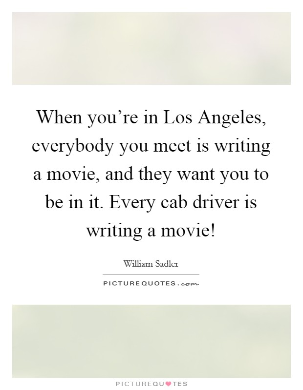 When you're in Los Angeles, everybody you meet is writing a movie, and they want you to be in it. Every cab driver is writing a movie! Picture Quote #1