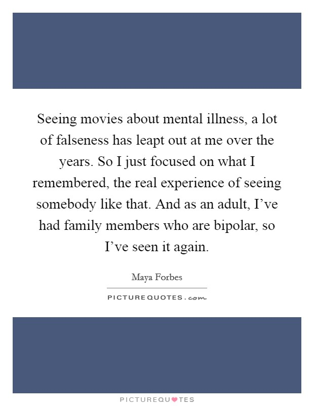 Seeing movies about mental illness, a lot of falseness has leapt out at me over the years. So I just focused on what I remembered, the real experience of seeing somebody like that. And as an adult, I've had family members who are bipolar, so I've seen it again Picture Quote #1