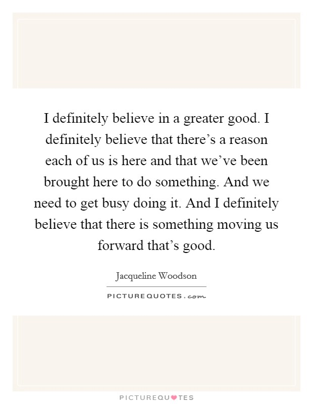 I definitely believe in a greater good. I definitely believe that there's a reason each of us is here and that we've been brought here to do something. And we need to get busy doing it. And I definitely believe that there is something moving us forward that's good Picture Quote #1