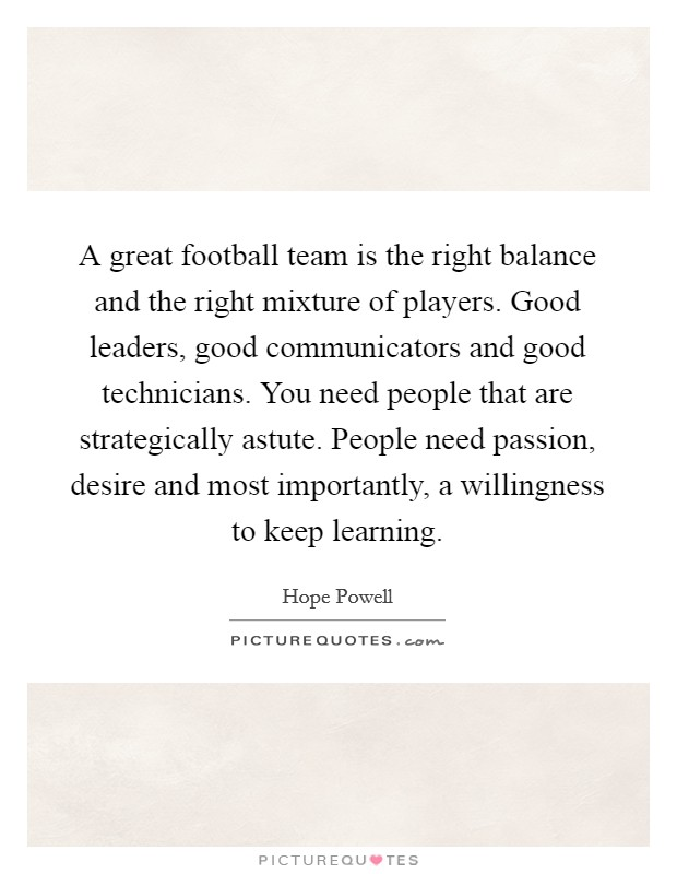 A great football team is the right balance and the right mixture of players. Good leaders, good communicators and good technicians. You need people that are strategically astute. People need passion, desire and most importantly, a willingness to keep learning Picture Quote #1