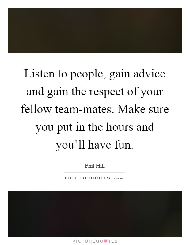 Listen to people, gain advice and gain the respect of your fellow team-mates. Make sure you put in the hours and you'll have fun Picture Quote #1