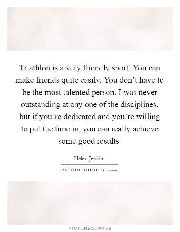 Triathlon is a very friendly sport. You can make friends quite easily. You don't have to be the most talented person. I was never outstanding at any one of the disciplines, but if you're dedicated and you're willing to put the time in, you can really achieve some good results Picture Quote #1