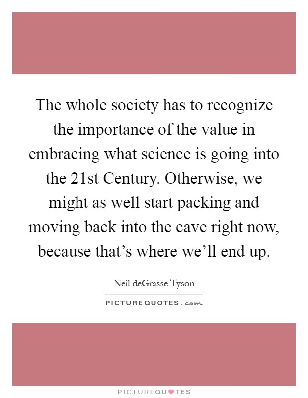 The whole society has to recognize the importance of the value in embracing what science is going into the 21st Century. Otherwise, we might as well start packing and moving back into the cave right now, because that's where we'll end up Picture Quote #1