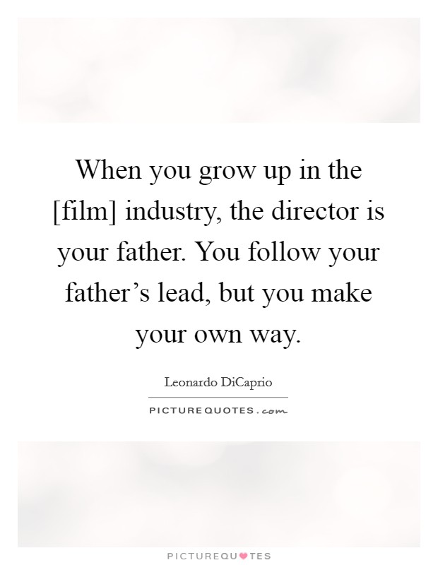 When you grow up in the [film] industry, the director is your father. You follow your father's lead, but you make your own way Picture Quote #1