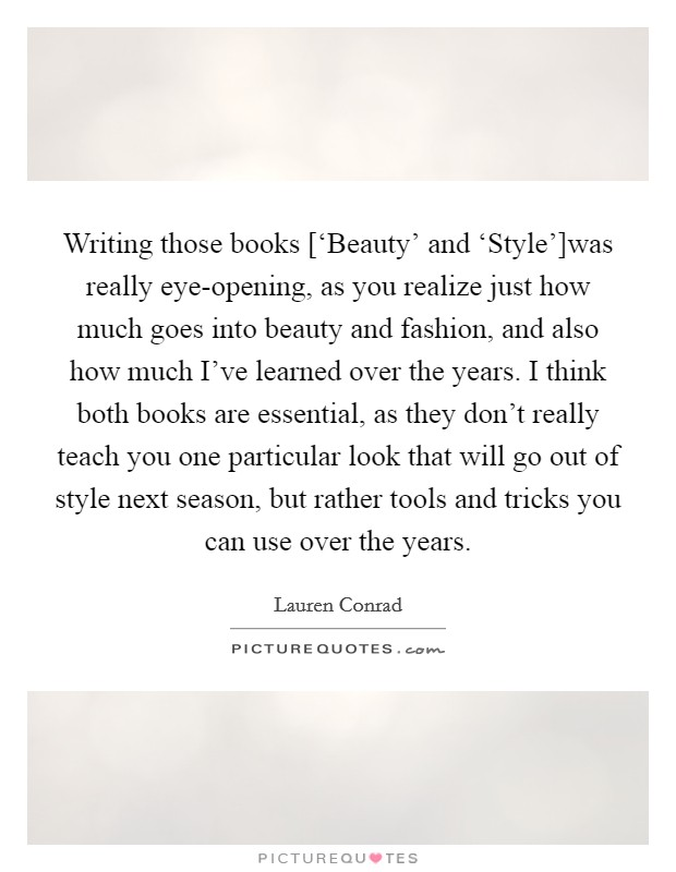 Writing those books ['Beauty' and 'Style']was really eye-opening, as you realize just how much goes into beauty and fashion, and also how much I've learned over the years. I think both books are essential, as they don't really teach you one particular look that will go out of style next season, but rather tools and tricks you can use over the years Picture Quote #1
