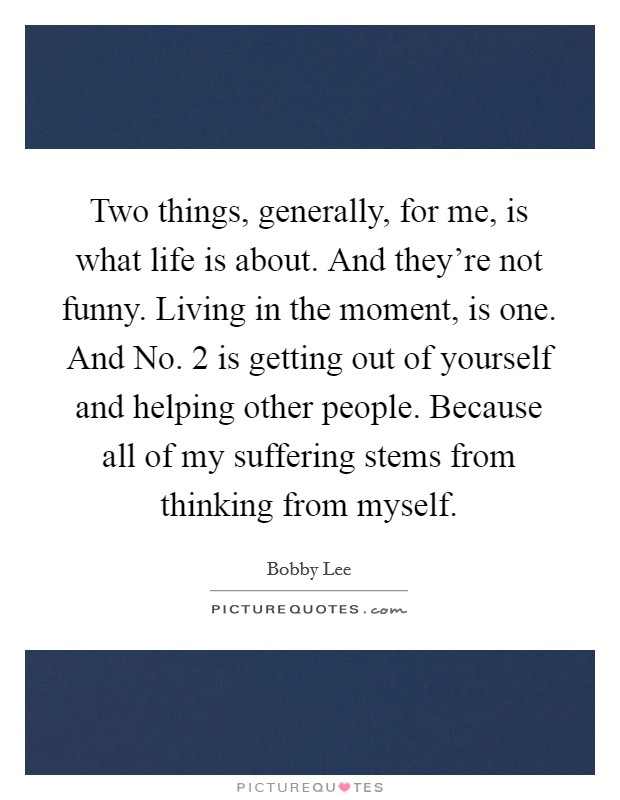 Two things, generally, for me, is what life is about. And they're not funny. Living in the moment, is one. And No. 2 is getting out of yourself and helping other people. Because all of my suffering stems from thinking from myself Picture Quote #1