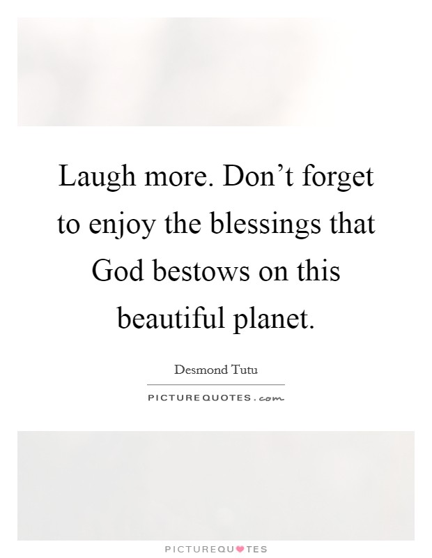 Laugh more. Don't forget to enjoy the blessings that God bestows on this beautiful planet Picture Quote #1