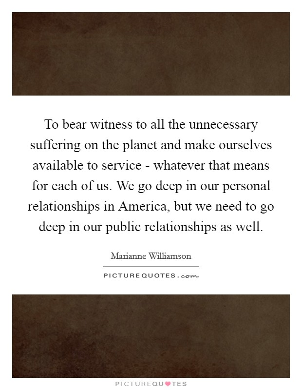 To bear witness to all the unnecessary suffering on the planet and make ourselves available to service - whatever that means for each of us. We go deep in our personal relationships in America, but we need to go deep in our public relationships as well Picture Quote #1
