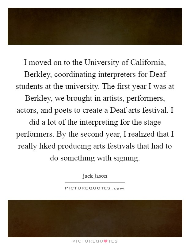 I moved on to the University of California, Berkley, coordinating interpreters for Deaf students at the university. The first year I was at Berkley, we brought in artists, performers, actors, and poets to create a Deaf arts festival. I did a lot of the interpreting for the stage performers. By the second year, I realized that I really liked producing arts festivals that had to do something with signing Picture Quote #1