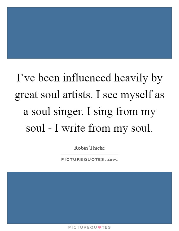 I've been influenced heavily by great soul artists. I see myself as a soul singer. I sing from my soul - I write from my soul Picture Quote #1