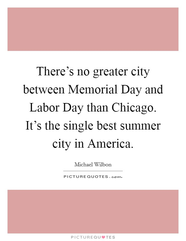 There's no greater city between Memorial Day and Labor Day than Chicago. It's the single best summer city in America Picture Quote #1