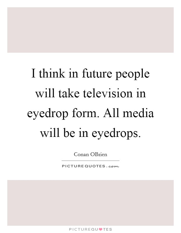 I think in future people will take television in eyedrop form. All media will be in eyedrops Picture Quote #1