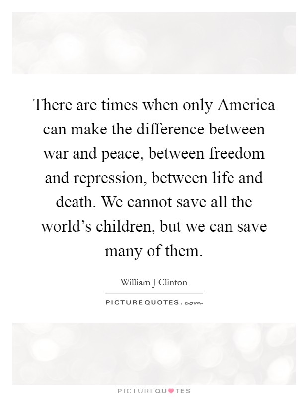 There are times when only America can make the difference between war and peace, between freedom and repression, between life and death. We cannot save all the world's children, but we can save many of them Picture Quote #1