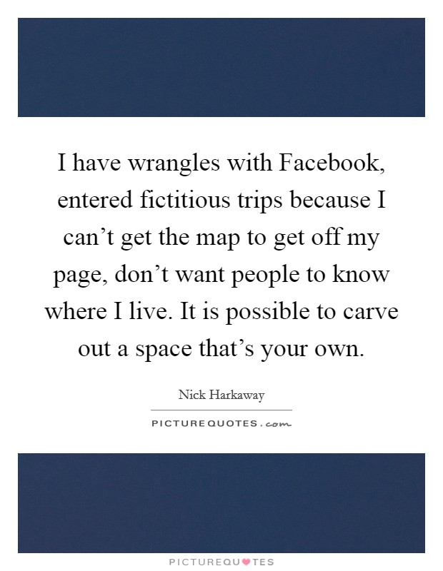 I have wrangles with Facebook, entered fictitious trips because I can't get the map to get off my page, don't want people to know where I live. It is possible to carve out a space that's your own Picture Quote #1