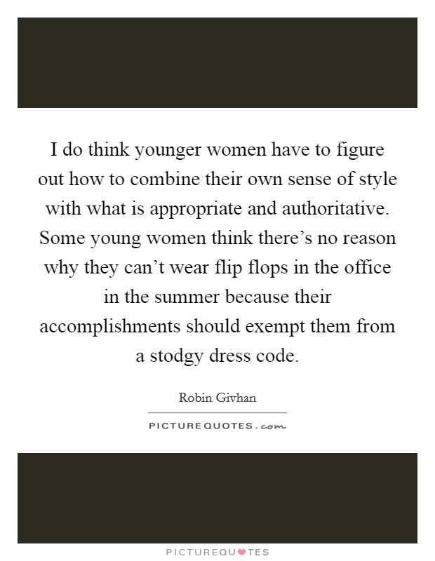 I do think younger women have to figure out how to combine their own sense of style with what is appropriate and authoritative. Some young women think there's no reason why they can't wear flip flops in the office in the summer because their accomplishments should exempt them from a stodgy dress code Picture Quote #1