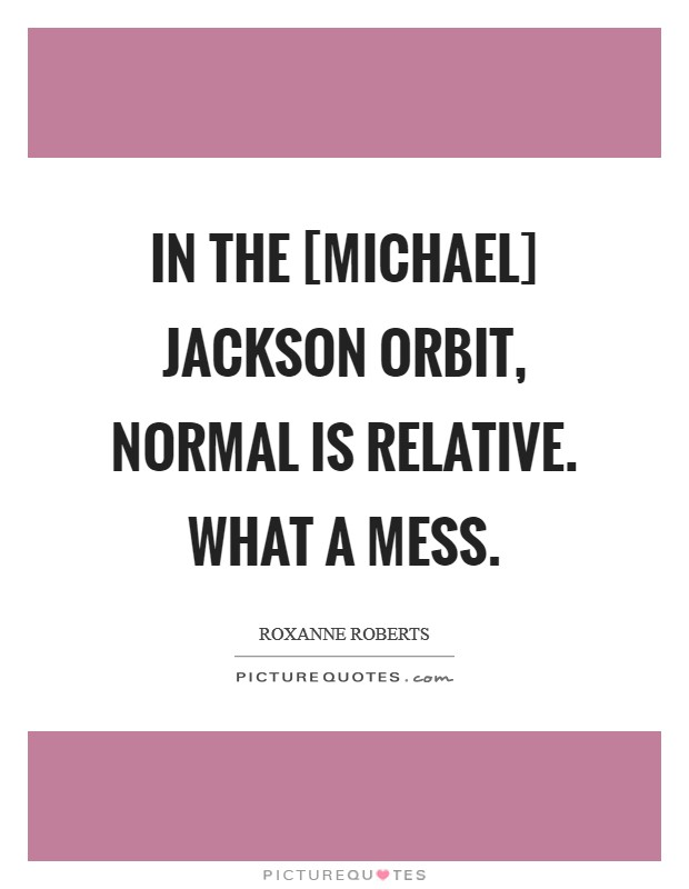 In the [Michael] Jackson orbit, normal is relative. What a mess Picture Quote #1
