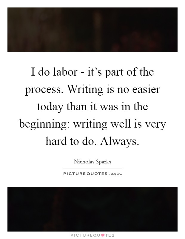 I do labor - it's part of the process. Writing is no easier today than it was in the beginning: writing well is very hard to do. Always Picture Quote #1