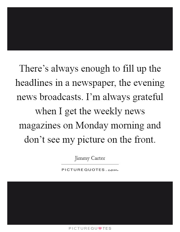 There's always enough to fill up the headlines in a newspaper, the evening news broadcasts. I'm always grateful when I get the weekly news magazines on Monday morning and don't see my picture on the front Picture Quote #1