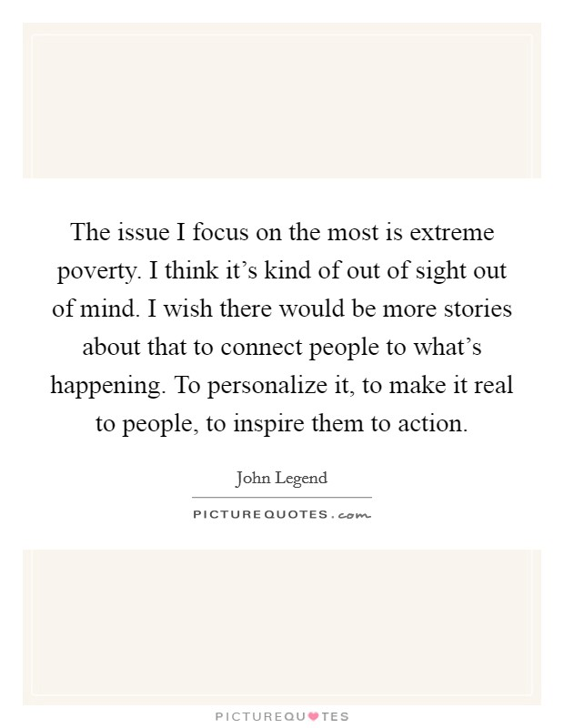 The issue I focus on the most is extreme poverty. I think it's kind of out of sight out of mind. I wish there would be more stories about that to connect people to what's happening. To personalize it, to make it real to people, to inspire them to action Picture Quote #1