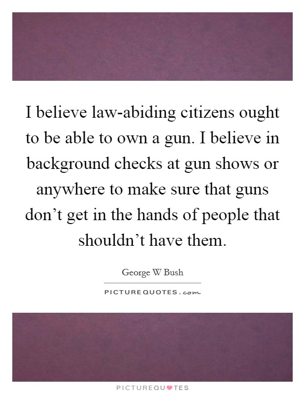 I believe law-abiding citizens ought to be able to own a gun. I believe in background checks at gun shows or anywhere to make sure that guns don't get in the hands of people that shouldn't have them Picture Quote #1