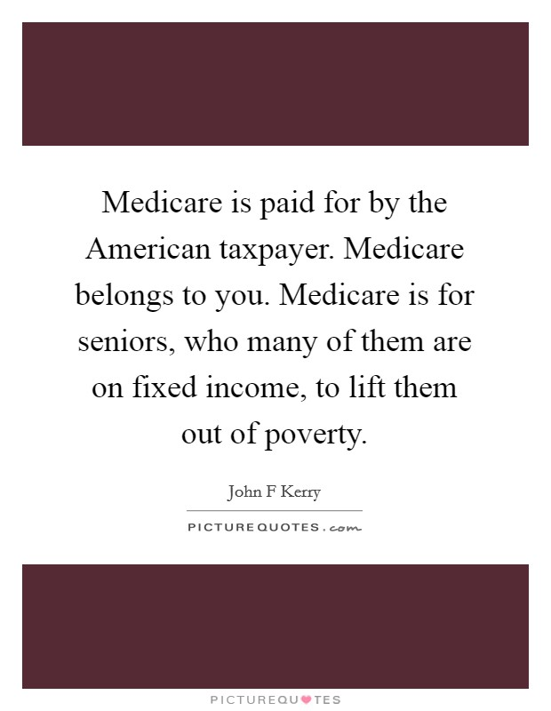 Medicare is paid for by the American taxpayer. Medicare belongs to you. Medicare is for seniors, who many of them are on fixed income, to lift them out of poverty Picture Quote #1