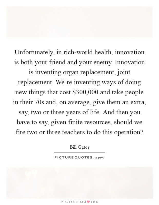 Unfortunately, in rich-world health, innovation is both your friend and your enemy. Innovation is inventing organ replacement, joint replacement. We're inventing ways of doing new things that cost $300,000 and take people in their 70s and, on average, give them an extra, say, two or three years of life. And then you have to say, given finite resources, should we fire two or three teachers to do this operation? Picture Quote #1