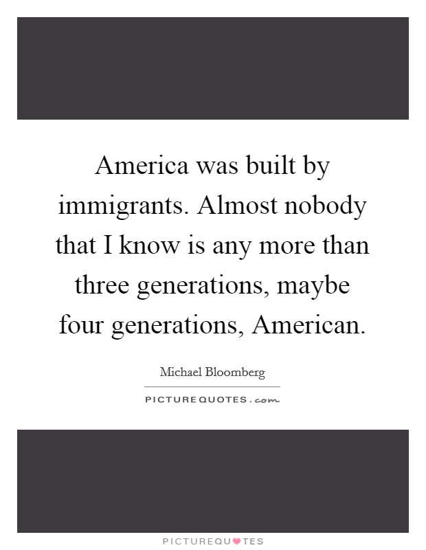America was built by immigrants. Almost nobody that I know is any more than three generations, maybe four generations, American Picture Quote #1