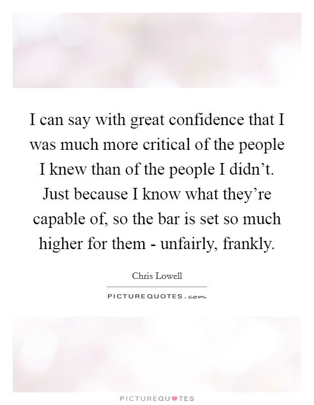 I can say with great confidence that I was much more critical of the people I knew than of the people I didn't. Just because I know what they're capable of, so the bar is set so much higher for them - unfairly, frankly Picture Quote #1