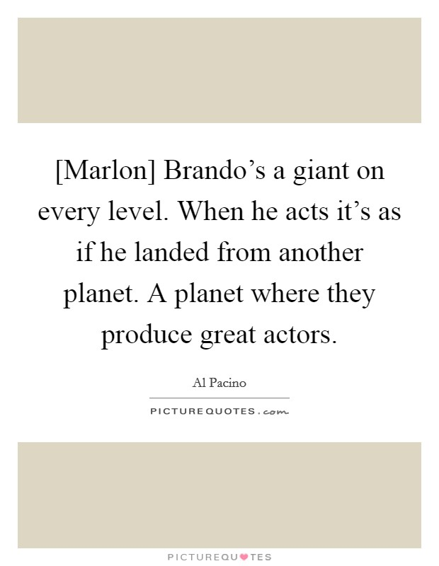 [Marlon] Brando's a giant on every level. When he acts it's as if he landed from another planet. A planet where they produce great actors Picture Quote #1