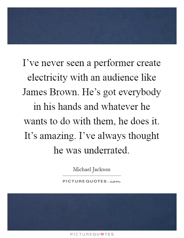 I've never seen a performer create electricity with an audience like James Brown. He's got everybody in his hands and whatever he wants to do with them, he does it. It's amazing. I've always thought he was underrated Picture Quote #1