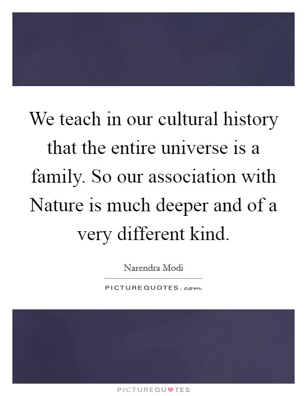 We teach in our cultural history that the entire universe is a family. So our association with Nature is much deeper and of a very different kind Picture Quote #1