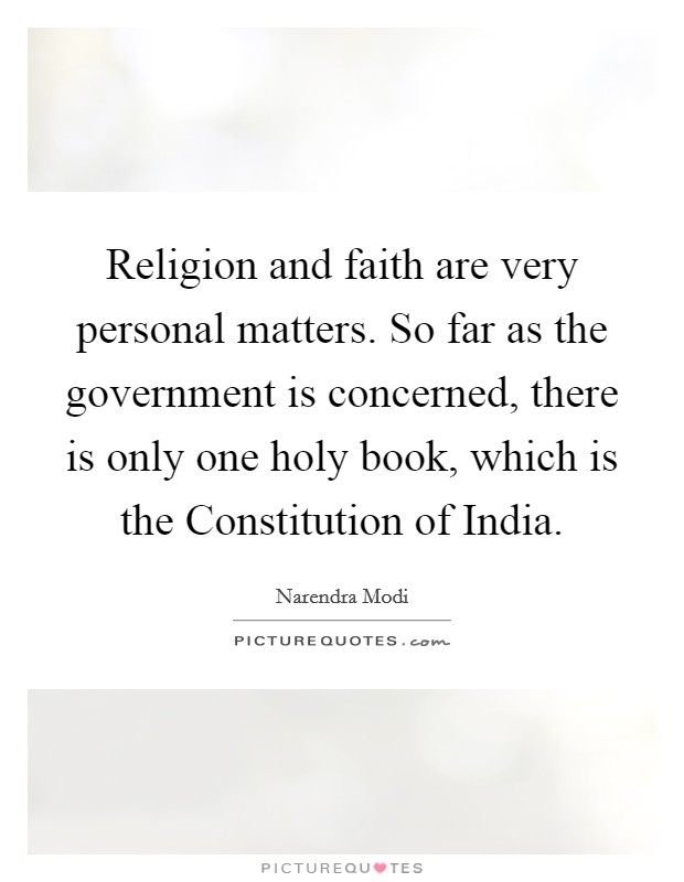 Religion and faith are very personal matters. So far as the government is concerned, there is only one holy book, which is the Constitution of India Picture Quote #1