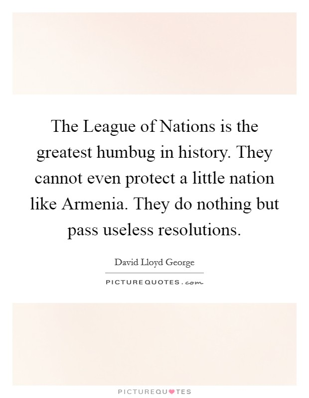 The League of Nations is the greatest humbug in history. They cannot even protect a little nation like Armenia. They do nothing but pass useless resolutions Picture Quote #1