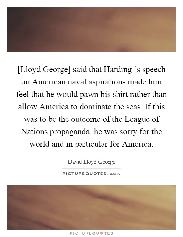 [Lloyd George] said that Harding 's speech on American naval aspirations made him feel that he would pawn his shirt rather than allow America to dominate the seas. If this was to be the outcome of the League of Nations propaganda, he was sorry for the world and in particular for America Picture Quote #1