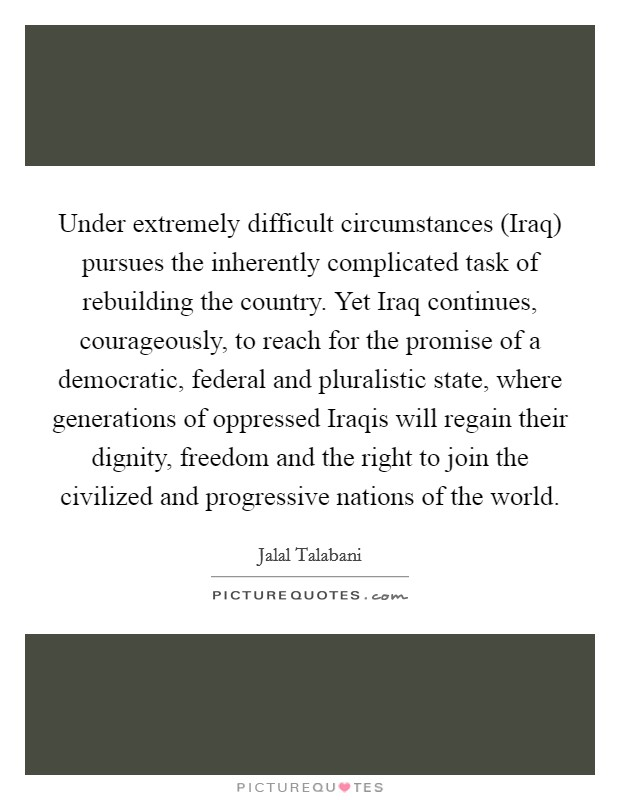 Under extremely difficult circumstances (Iraq) pursues the inherently complicated task of rebuilding the country. Yet Iraq continues, courageously, to reach for the promise of a democratic, federal and pluralistic state, where generations of oppressed Iraqis will regain their dignity, freedom and the right to join the civilized and progressive nations of the world Picture Quote #1