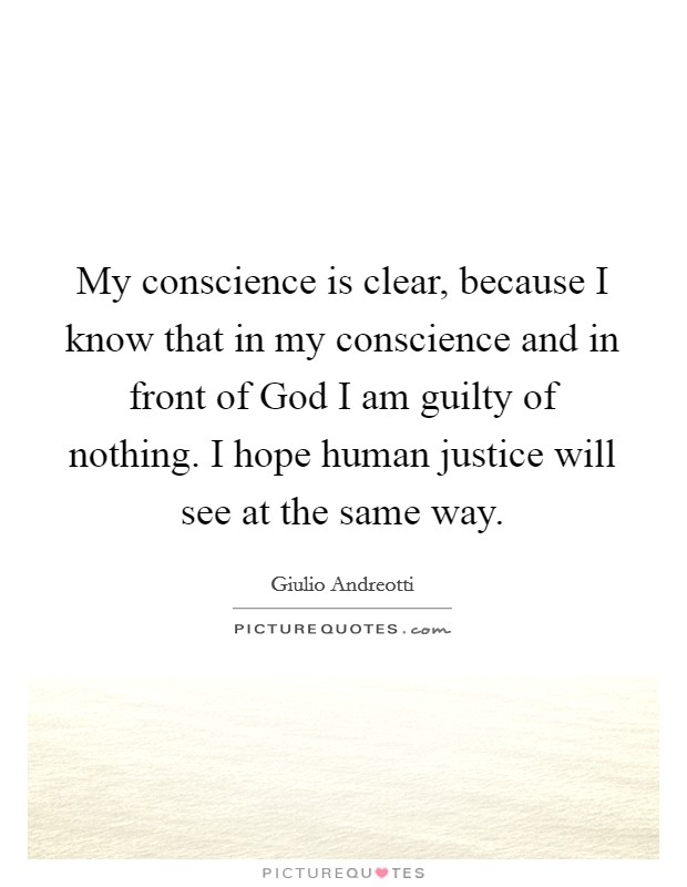 My conscience is clear, because I know that in my conscience and in front of God I am guilty of nothing. I hope human justice will see at the same way Picture Quote #1