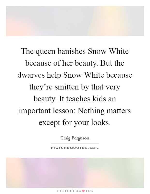 The queen banishes Snow White because of her beauty. But the dwarves help Snow White because they're smitten by that very beauty. It teaches kids an important lesson: Nothing matters except for your looks Picture Quote #1
