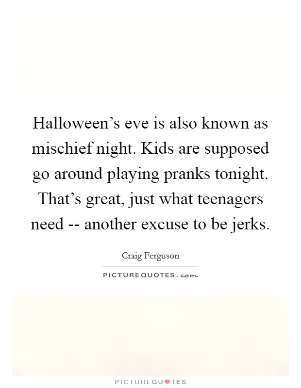 Halloween's eve is also known as mischief night. Kids are supposed go around playing pranks tonight. That's great, just what teenagers need -- another excuse to be jerks Picture Quote #1