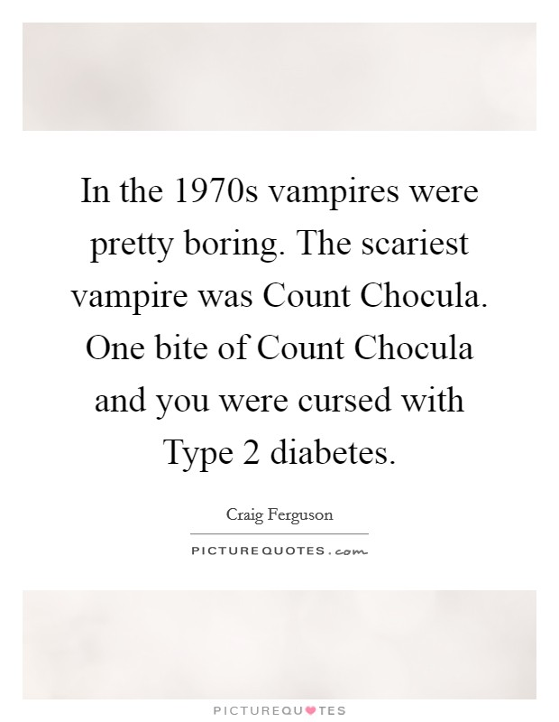 In the 1970s vampires were pretty boring. The scariest vampire was Count Chocula. One bite of Count Chocula and you were cursed with Type 2 diabetes Picture Quote #1