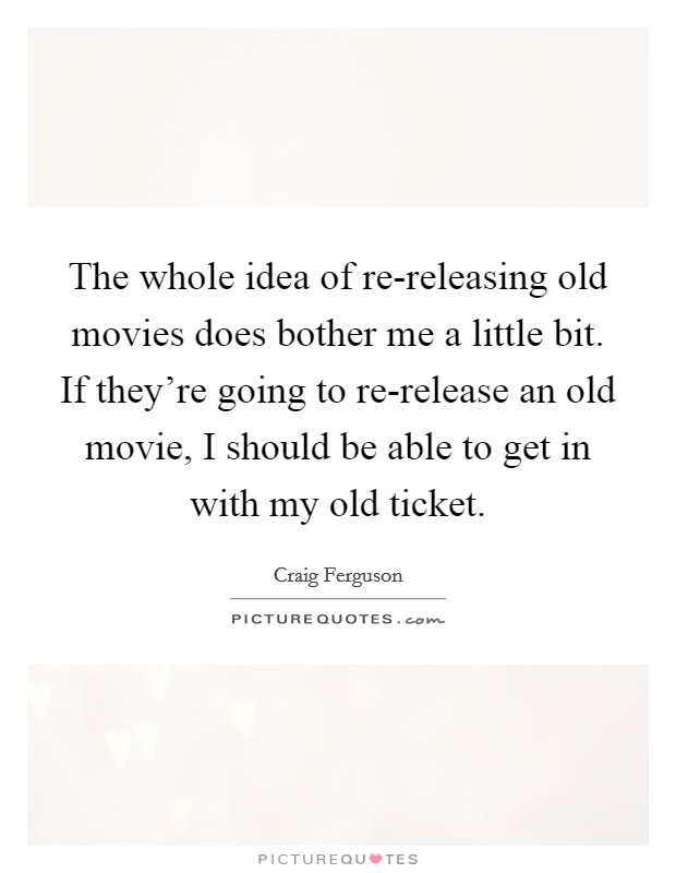 The whole idea of re-releasing old movies does bother me a little bit. If they're going to re-release an old movie, I should be able to get in with my old ticket Picture Quote #1