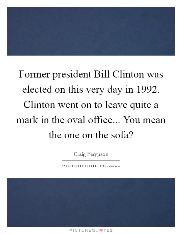 Former president Bill Clinton was elected on this very day in 1992. Clinton went on to leave quite a mark in the oval office... You mean the one on the sofa? Picture Quote #1