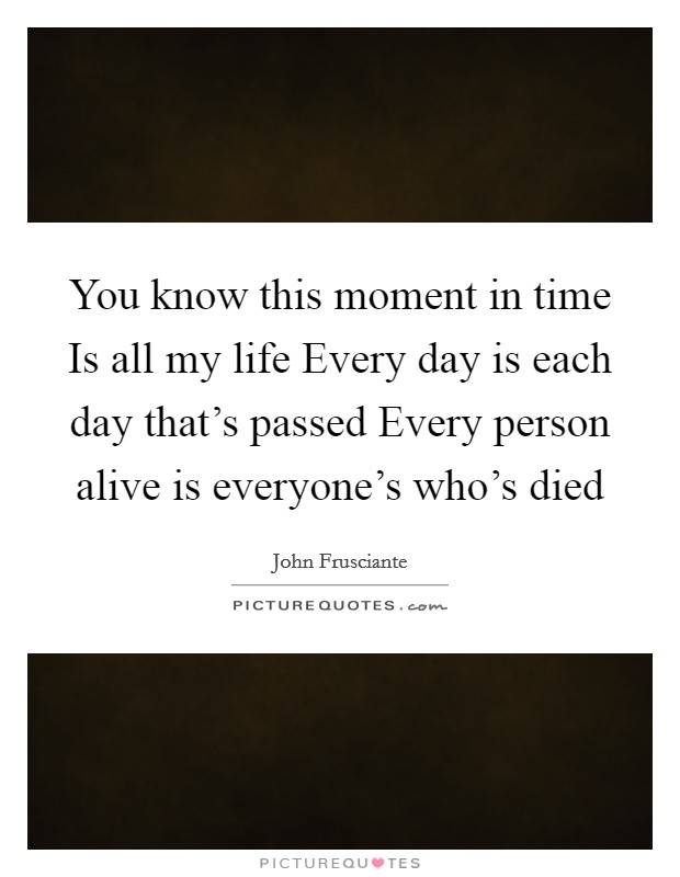 You know this moment in time Is all my life Every day is each day that's passed Every person alive is everyone's who's died Picture Quote #1