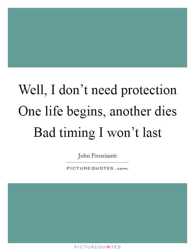Well, I don't need protection One life begins, another dies Bad timing I won't last Picture Quote #1