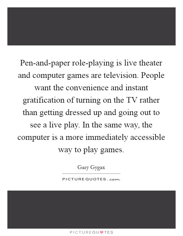 Pen-and-paper role-playing is live theater and computer games are television. People want the convenience and instant gratification of turning on the TV rather than getting dressed up and going out to see a live play. In the same way, the computer is a more immediately accessible way to play games Picture Quote #1