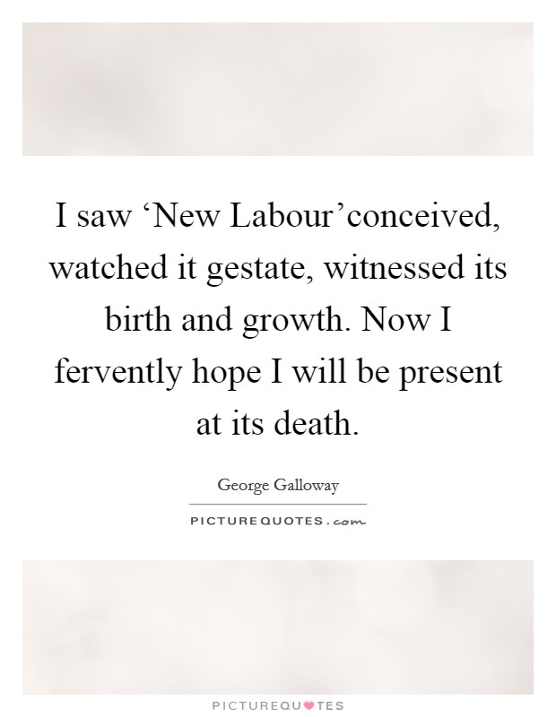 I saw 'New Labour'conceived, watched it gestate, witnessed its birth and growth. Now I fervently hope I will be present at its death Picture Quote #1