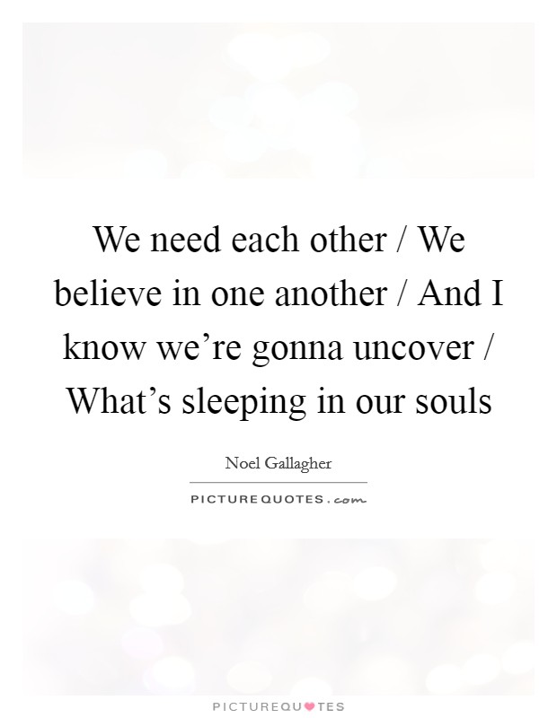 We need each other / We believe in one another / And I know we're gonna uncover / What's sleeping in our souls Picture Quote #1