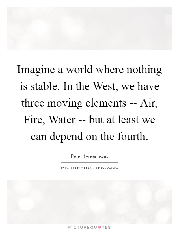 Imagine a world where nothing is stable. In the West, we have three moving elements -- Air, Fire, Water -- but at least we can depend on the fourth Picture Quote #1